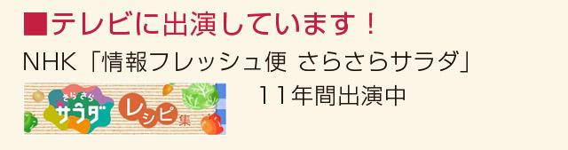■テレビに出演しています!NHK「情報フレッシュ便 さらさらサラダ」11年間出演中