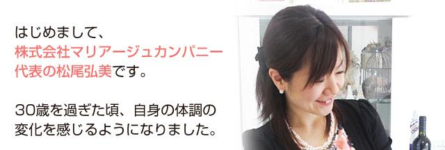 はじめまして、株式会社マリアージュカンパニー代表の松尾弘美です。30歳を過ぎた頃、自身の体調の変化を感じるようになりました。