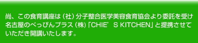 尚、この食育講座は(社)分子整合医学美容食育協会より委託を受け名古屋のべっぴんプラス(株)「CHIE'S KITCHEN」と提携させていただき開講いたします。