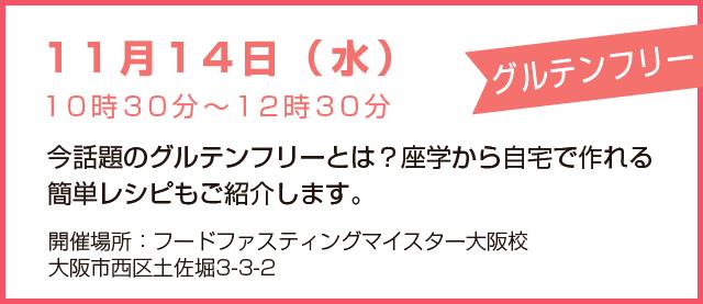 11月14日(水)10時30分~12時30分「グルテンフリー」今話題のグルテンフリーとは?座学から自宅で作れる簡単レシピもご紹介します。開催場所:フードファスティングマイスター大阪校、大阪市西区土佐堀3-3-2